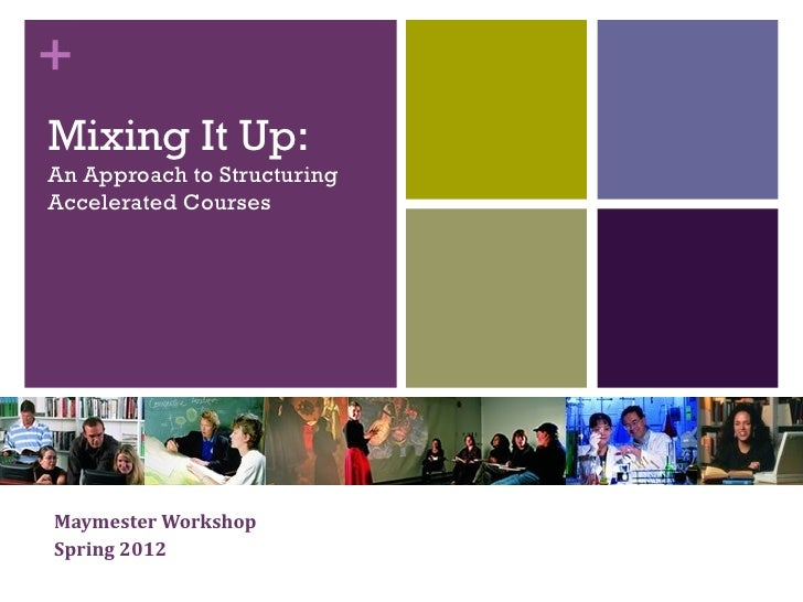 +Mixing It Up:An Approach to StructuringAccelerated CoursesMaymester WorkshopSpring 2012