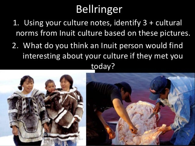 Bellringer 1. Using your culture notes, identify 3 + cultural norms from Inuit culture based on these pictures. 2. What do...