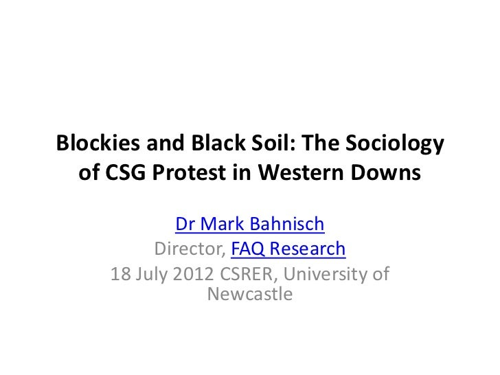 Blockies and Black Soil: The Sociology  of CSG Protest in Western Downs             Dr Mark Bahnisch          Director, FA...