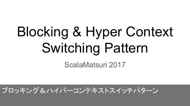 Blocking & Hyper Context Switching Pattern ScalaMatsuri 2017 ブロッキング&ハイパーコンテキストスイッチパターン