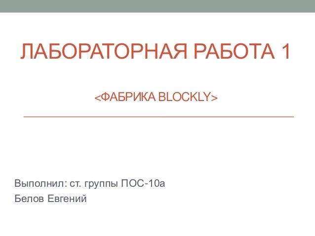 ЛАБОРАТОРНАЯ РАБОТА 1 <ФАБРИКА BLOCKLY> Выполнил: ст. группы ПОС-10а Белов Евгений
