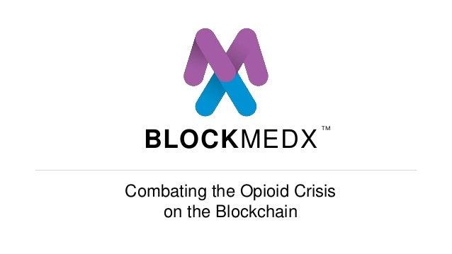 BLOCKMEDX Combating the Opioid Crisis on the Blockchain TM