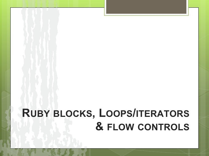 RUBY BLOCKS, LOOPS/ITERATORS            & FLOW CONTROLS