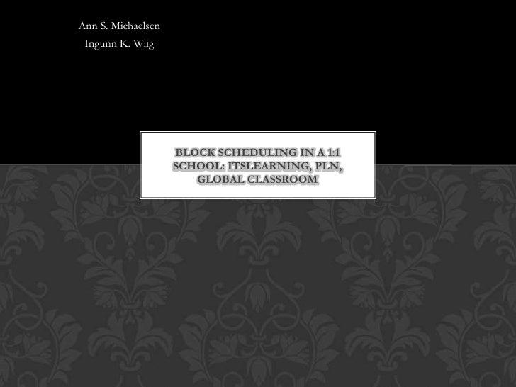 Ann S. Michaelsen Ingunn K. Wiig                    BLOCK SCHEDULING IN A 1:1                    SCHOOL: ITSLEARNING, PLN,...