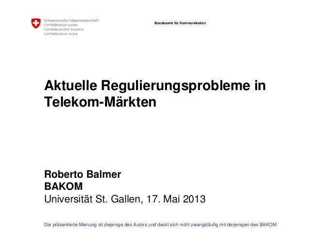 Bundesamt für KommunikationAktuelle Regulierungsprobleme inTelekom-MärktenRoberto BalmerBAKOMUniversität St. Gallen, 17. M...