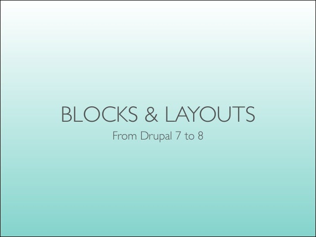 BLOCKS & LAYOUTS From Drupal 7 to 8