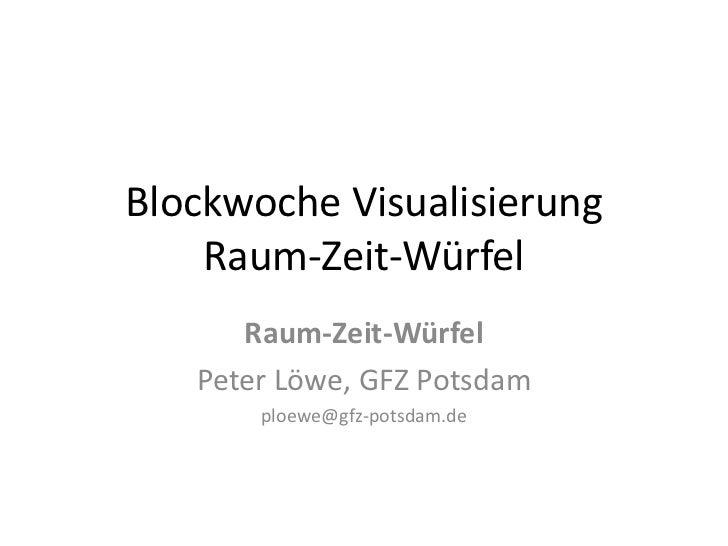 Blockwoche Visualisierung    Raum-Zeit-Würfel      Raum-Zeit-Würfel   Peter Löwe, GFZ Potsdam       ploewe@gfz-potsdam.de