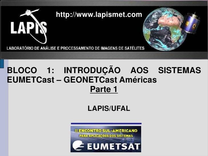 http://www.lapismet.comBLOCO 1: INTRODUÇÃO AOS SISTEMASEUMETCast – GEONETCast Américas                Parte 1             ...