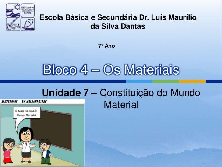Escola Básica e Secundária Dr. Luís Maurílio              da Silva Dantas                7º AnoBloco 4 – Os MateriaisUnida...