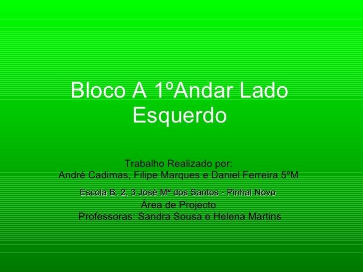 Bloco A 1ºAndar Lado         Esquerdo             Trabalho Realizado por: André Cadimas, Filipe Marques e Daniel Ferreira ...
