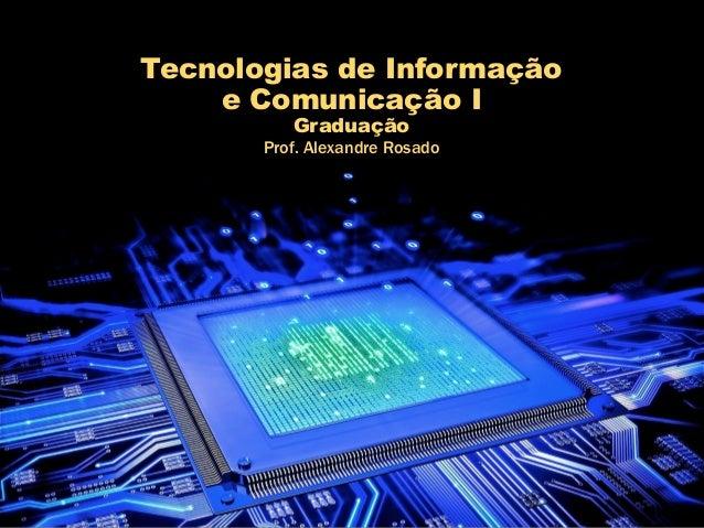 Tecnologias de Informação e Comunicação I Graduação Prof. Alexandre Rosado