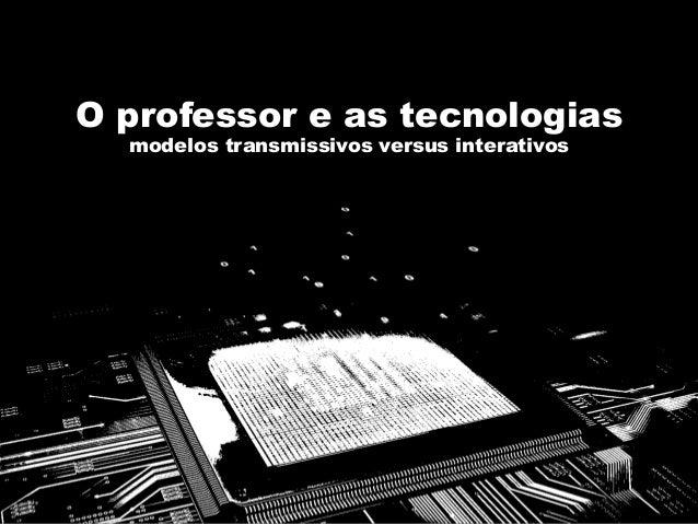 O professor e as tecnologias modelos transmissivos versus interativos