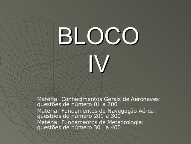 BLOCOBLOCO IVIV Matéria: Conhecimentos Gerais de Aeronaves: questões de número 01 a 200 Matéria: Fundamentos de Navegação ...
