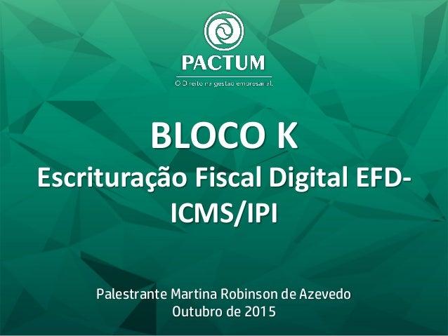 BLOCO K Escrituração Fiscal Digital EFD- ICMS/IPI Palestrante Martina Robinson de Azevedo Outubro de 2015