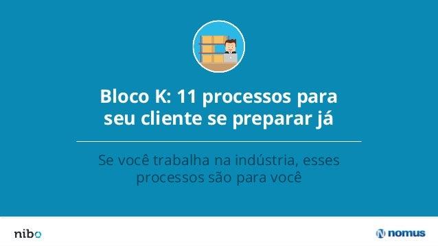 Bloco K: 11 processos para seu cliente se preparar já Se você trabalha na indústria, esses processos são para você