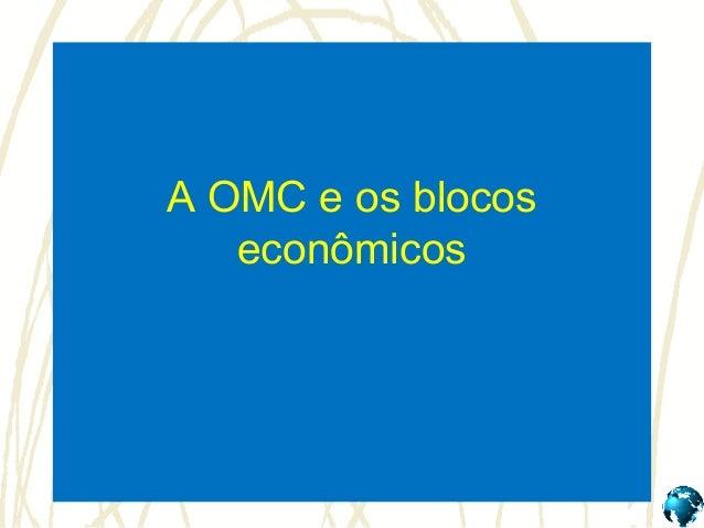 A OMC e os blocos   econômicos