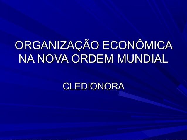 ORGANIZAÇÃO ECONÔMICA NA NOVA ORDEM MUNDIAL CLEDIONORA