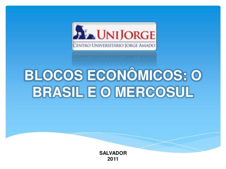 BLOCOS ECONÔMICOS: O BRASIL E O MERCOSUL<br />SALVADOR<br />2011<br />