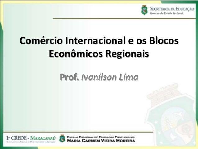 Comércio Internacional e os Blocos     Econômicos Regionais        Prof. Ivanilson Lima