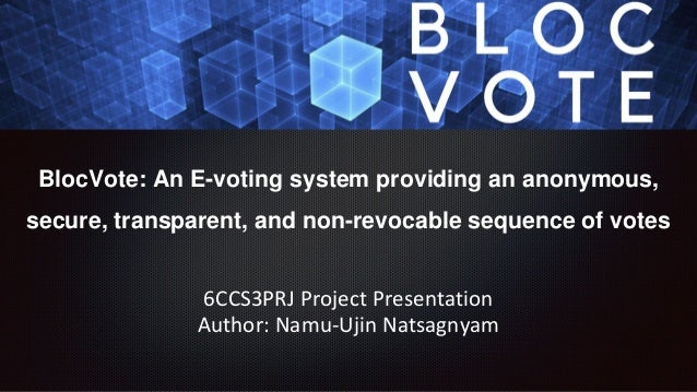 BlocVote: An E-voting system providing an anonymous, secure, transparent, and non-revocable sequence of votes 6CCS3PRJ Pro...