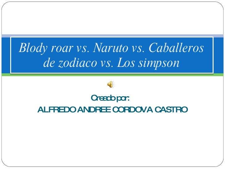 Creado por:  ALFREDO ANDREE CORDOVA CASTRO Blody roar vs. Naruto vs. Caballeros de zodiaco vs. Los simpson