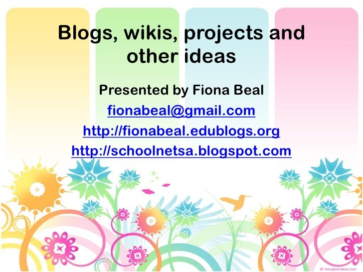 Blogs, wikis, projects and       other ideas     Presented by Fiona Beal       fionabeal@gmail.com   http://fionabeal.edub...