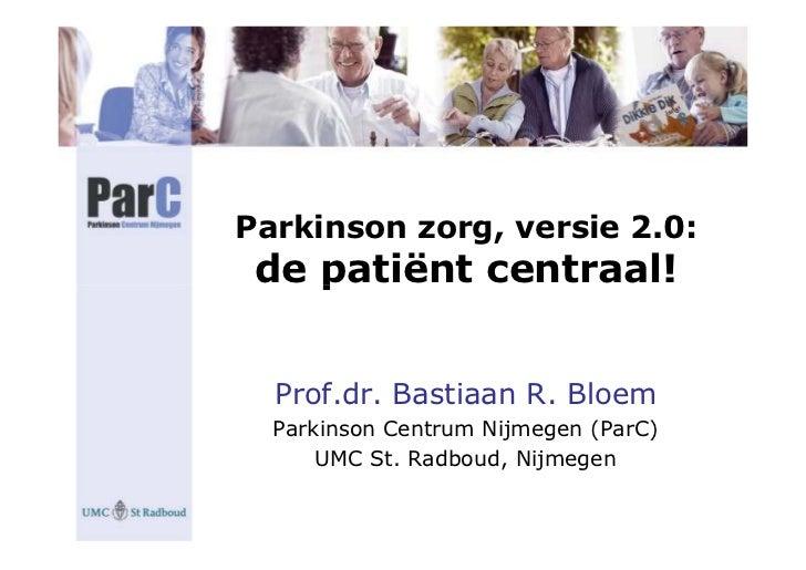 Parkinson zorg, versie 2.0:  de patiënt centraal!     Prof.dr. Bastiaan R. Bloem   Parkinson Centrum Nijmegen (ParC)      ...