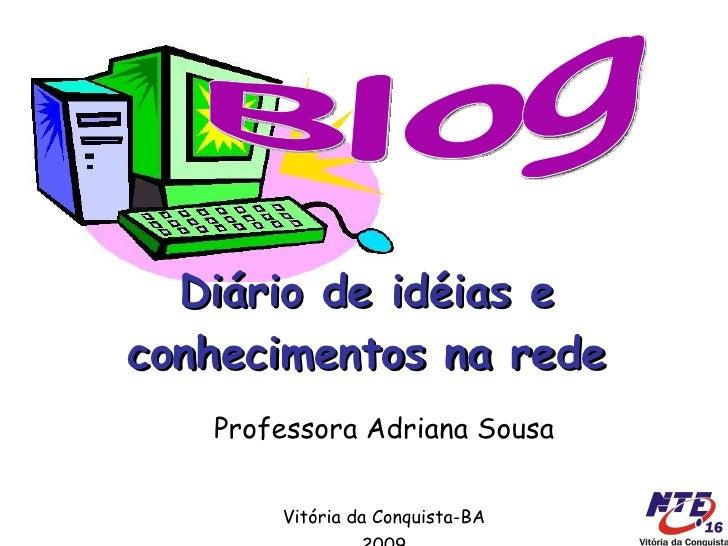 Diário de idéias e conhecimentos na rede Professora Adriana Sousa Vitória da Conquista-BA 2009 Blog