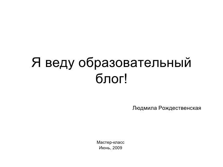 Я веду образовательный блог! Мастер-класс Июнь, 2009 Людмила Рождественская