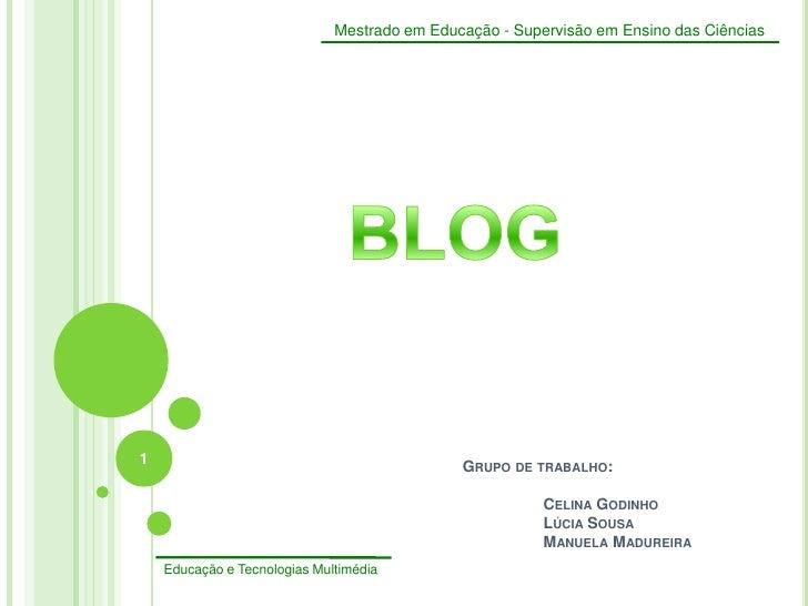 1<br />Mestrado em Educação - Supervisão em Ensino das Ciências<br />Educação e Tecnologias Multimédia<br />BLOG<br />Grup...