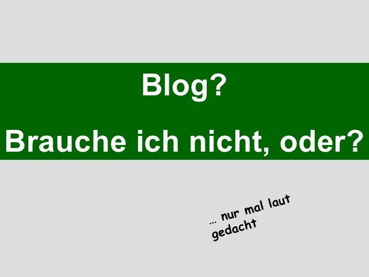 Blog? Brauche ich nicht, oder? …  nur mal laut gedacht