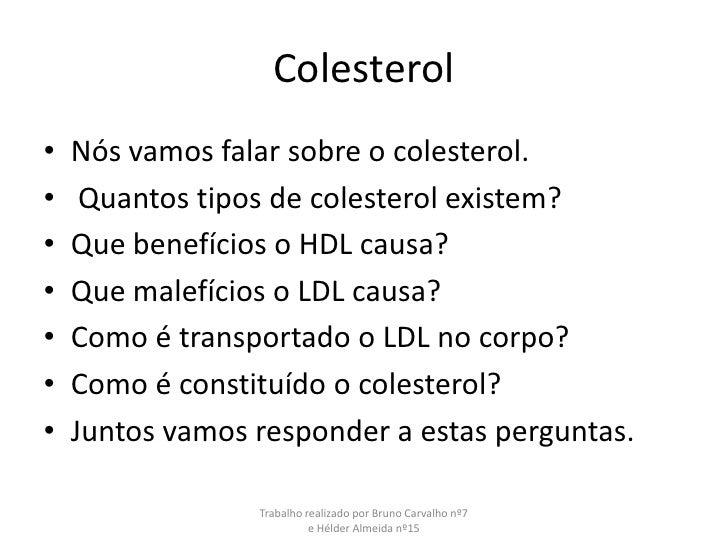 Colesterol<br />Nós vamos falar sobre o colesterol.<br /> Quantos tipos de colesterol existem?<br />Que benefícios o HDL c...