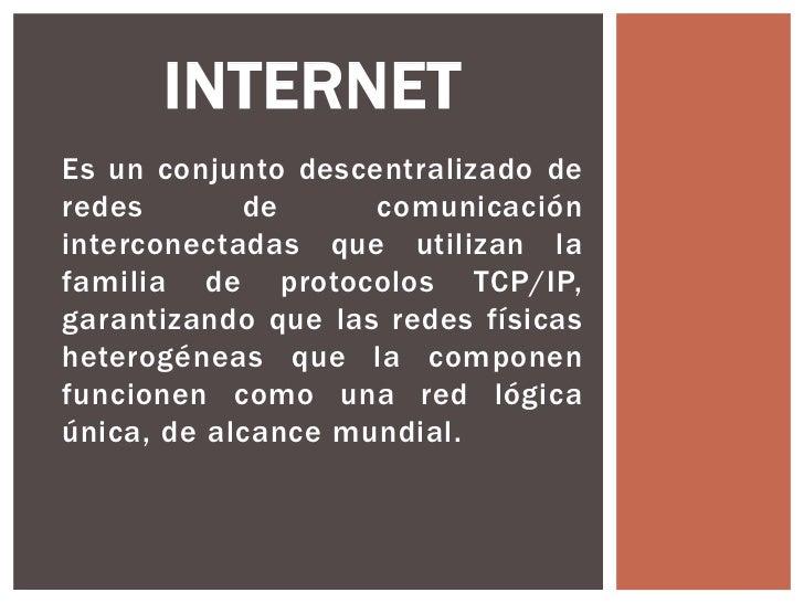 INTERNETEs un conjunto descentralizado deredes       de      comunicacióninterconectadas que utilizan lafamilia de protoco...