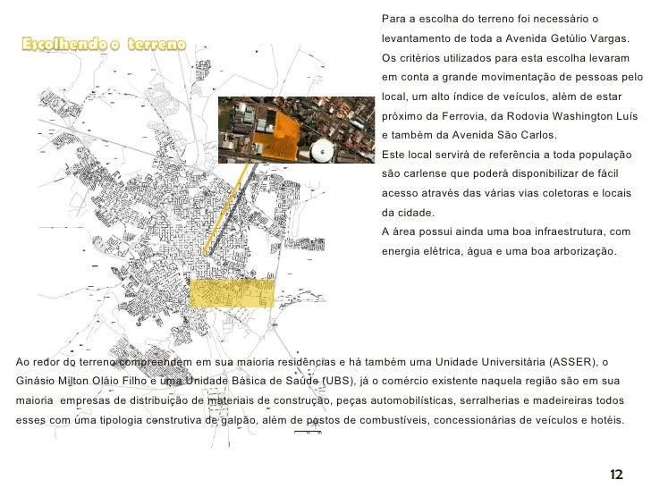 Para a escolha do terreno foi necessário o levantamento de toda a Avenida Getúlio Vargas.  Os critérios utilizados para es...