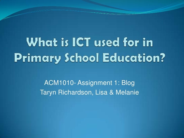 What is ICT used for in Primary School Education?<br />ACM1010- Assignment 1: Blog<br />Taryn Richardson, Lisa & Melanie<b...
