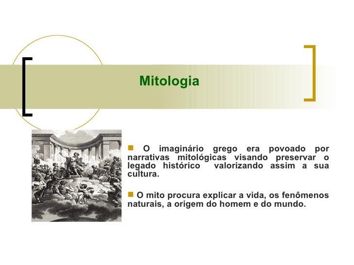 Mitologia <ul><li>O imaginário grego era povoado por narrativas mitológicas visando preservar o legado histórico  valoriza...
