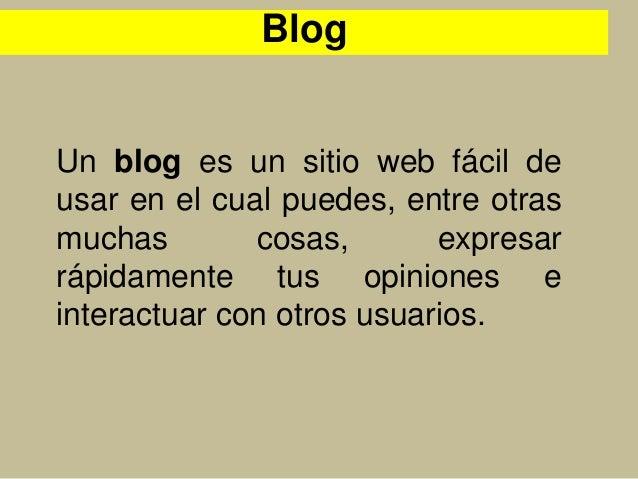 Un blog es un sitio web fácil de usar en el cual puedes, entre otras muchas cosas, expresar rápidamente tus opiniones e in...