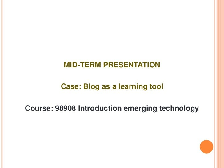 MID-TERM PRESENTATION<br />Case: Blog as a learning tool<br />Course: 98908 Introduction emerging technology<br />