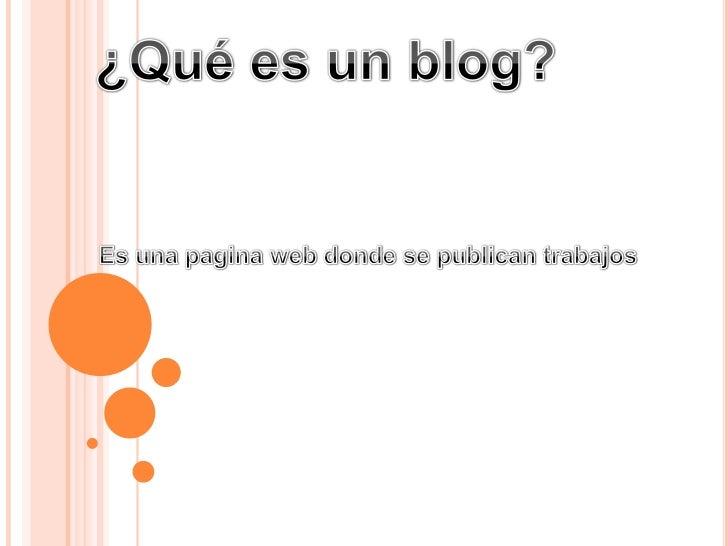¿Qué es un blog?<br />Es una pagina web donde se publican trabajos<br />