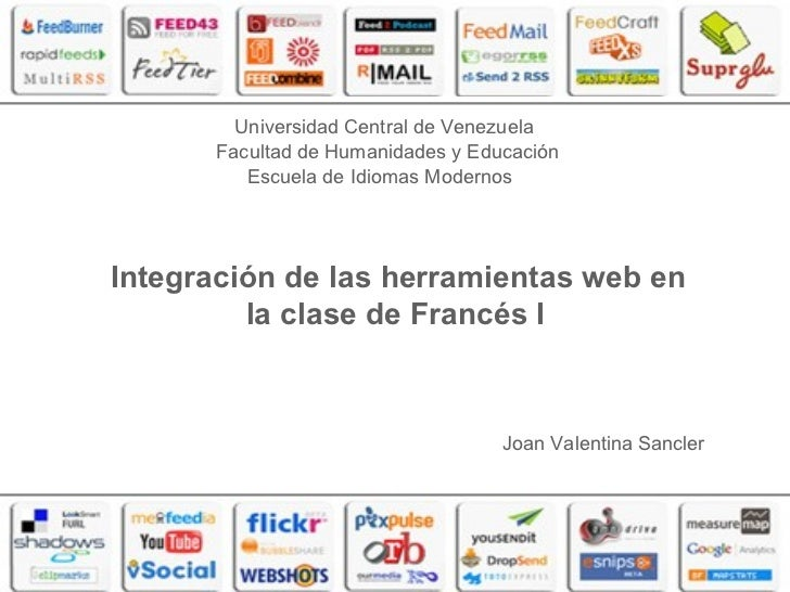 Integración de las herramientas web en la clase de Francés I   Joan Valentina Sancler Universidad Central de Venezuela Fac...