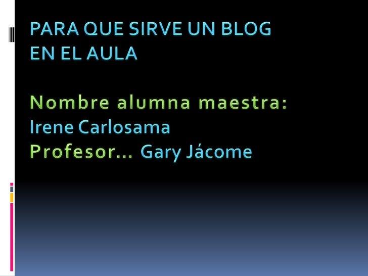 PARA QUE SIRVE UN BLOG EN EL AULA<br />Nombre alumna maestra: Irene Carlosama<br />Profesor… Gary Jácome<br />