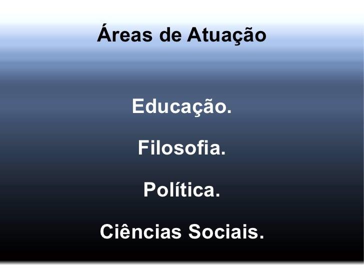 Áreas de Atuação Educação. Filosofia. Política. Ciências Sociais.