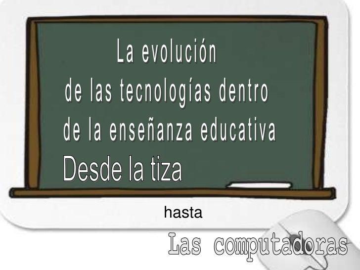La evolución <br />de las tecnologías dentro <br />de la enseñanza educativa<br />Desde la tiza <br />hasta<br />Las compu...