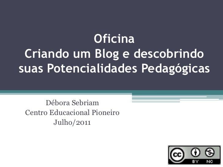 OficinaCriando um Blog e descobrindo suas Potencialidades Pedagógicas<br />Débora Sebriam<br />Centro Educacional Pioneiro...