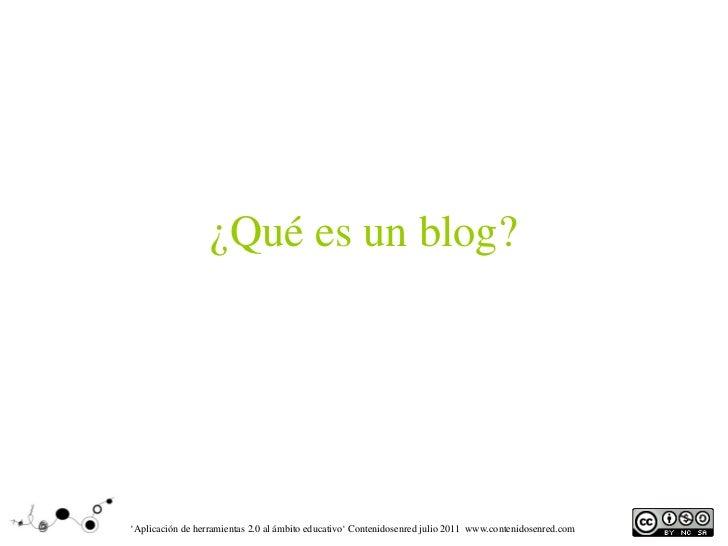 ¿Qué es un blog?'Aplicación de herramientas 2.0 al ámbito educativo' Contenidosenred julio 2011 www.contenidosenred.com