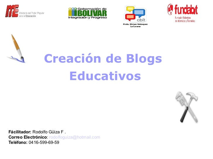 Fácilitador:  Rodolfo Güiza F . Correo Electrónico :  [email_address] Teléfono:  0416-599-69-59  Creación de Blogs Educati...