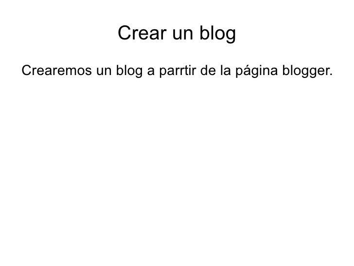 Crear un blog <ul><li>Crearemos un blog a parrtir de la página blogger. </li></ul>