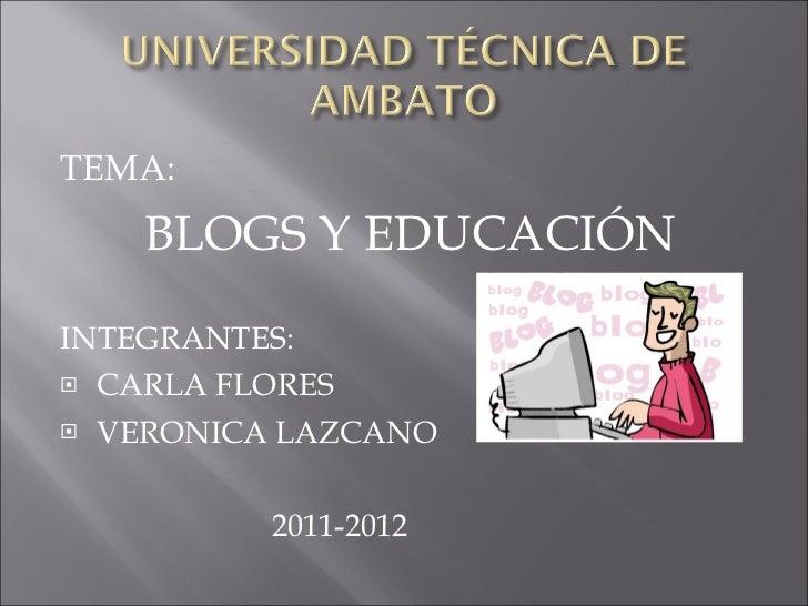 <ul><li>TEMA: </li></ul><ul><li>BLOGS Y EDUCACIÓN </li></ul><ul><li>INTEGRANTES: </li></ul><ul><li>CARLA FLORES </li></ul>...