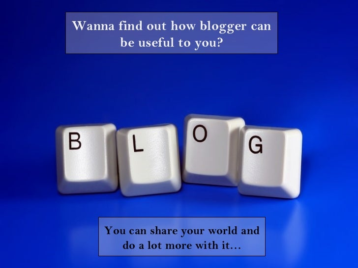 Wanna find out how blogger can      be useful to you?    You can share your world and      do a lot more with it…