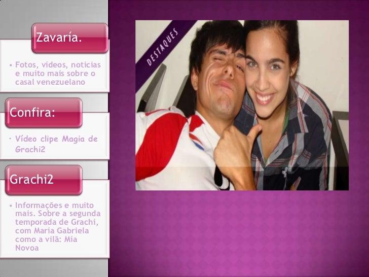 Zavaría.• Fotos, vídeos, noticias  e muito mais sobre o  casal venezuelanoConfira:• Vídeo clipe Magia de  Grachi2Grachi2• ...